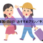 【女子旅】韓国旅行1泊2日のおすすめプランから予算・持ち物まで紹介!