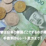 旅行の両替は日本と韓国どこでするのが得?手数料からレート見方まで!