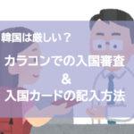 韓国は厳しい?カラコンでの入国審査やカード記入の仕方について!