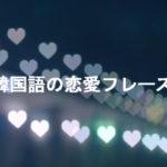 失恋から片思いまで!様々な状況で使える韓国語の恋愛フレーズ!