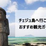 韓国旅行で済州島(チェジュ島)へ!おすすめ観光ガイド
