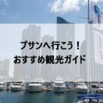 韓国旅行で釜山(プサン)へ行こう!おすすめ観光ガイド